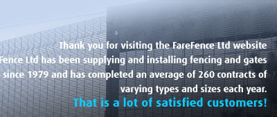 Thank you for visiting the FareFence website - we have been supplying and installing fencing and gates since 1979.